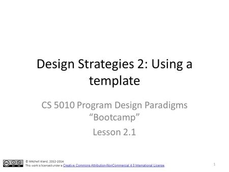 "Design Strategies 2: Using a template CS 5010 Program Design Paradigms ""Bootcamp"" Lesson 2.1 © Mitchell Wand, 2012-2014 This work is licensed under a Creative."