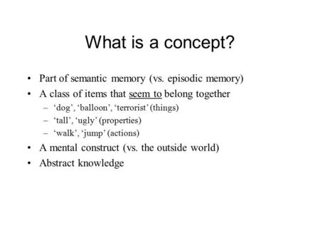 What is a concept? Part of semantic memory (vs. episodic memory) A class of items that seem to belong together –'dog', 'balloon', 'terrorist' (things)