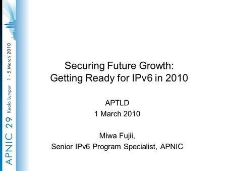 Securing Future Growth: Getting Ready for IPv6 in 2010 APTLD 1 March 2010 Miwa Fujii, Senior IPv6 Program Specialist, APNIC.