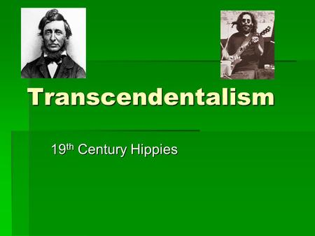 Transcendentalism 19 th Century Hippies. What is Transcendentalism?  Hard to define: Even the leaders of the movement disagreed about its principles.