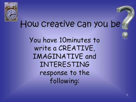 How creative can you be 1 You have 10minutes to write a CREATIVE, IMAGINATIVE and INTERESTING response to the following: