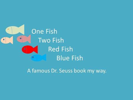One Fish Two Fish Red Fish Blue Fish A famous Dr. Seuss book my way.