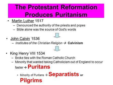 The Protestant Reformation Produces Puritanism Martin Luther 1517 –Denounced the authority of the priests and popes –Bible alone was the source of God's.