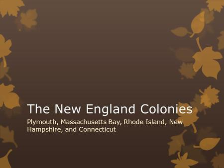 The New England Colonies Plymouth, Massachusetts Bay, Rhode Island, New Hampshire, and Connecticut.
