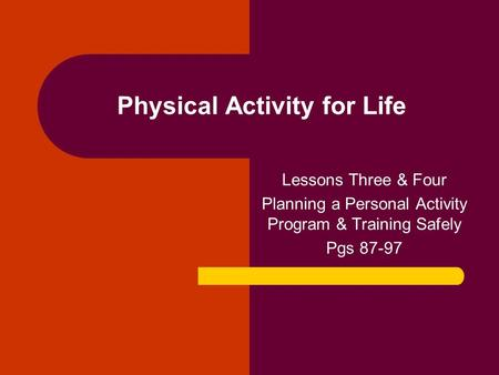 Physical Activity for Life Lessons Three & Four Planning a Personal Activity Program & Training Safely Pgs 87-97.