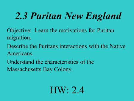 2.3 Puritan New England Objective: Learn the motivations for Puritan migration. Describe the Puritans interactions with the Native Americans. Understand.