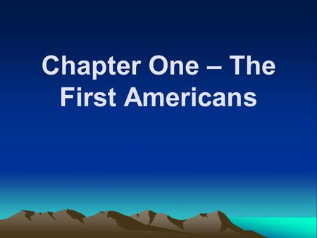 Chapter One – The First Americans. First Migrations First people arrive 33,000- 10,000 B.C. Americas populated by 9500 B.C.