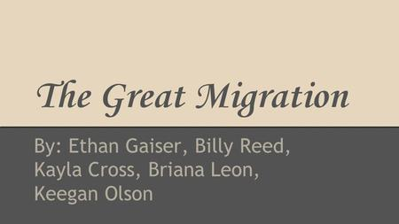 The Great Migration By: Ethan Gaiser, Billy Reed, Kayla Cross, Briana Leon, Keegan Olson.