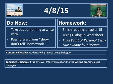 "4/8/15 Do Now: -Take out something to write with -Pass forward your ""show don't tell"" homework Homework: -Finish reading chapter 15 -Using Dialogue Worksheet."