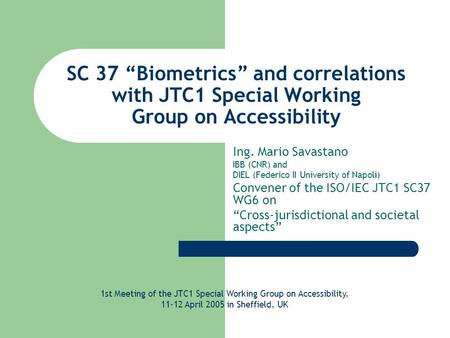 "SC 37 ""Biometrics"" and correlations with JTC1 Special Working Group on Accessibility Ing. Mario Savastano IBB (CNR) and DIEL (Federico II University of."