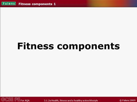 © Folens 2009 For AQA 3.1.2a Health, fitness and a healthy active lifestyle Fitness components Fitness components 1.