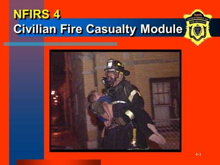 4-1 NFIRS 4 Civilian Fire Casualty Module. 4-2 ObjectivesObjectives The participants will be able to: –Describe when the Civilian Fire Casualty Module.
