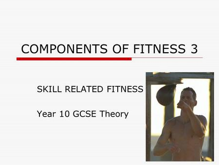 COMPONENTS OF FITNESS 3 SKILL RELATED FITNESS Year 10 GCSE Theory.