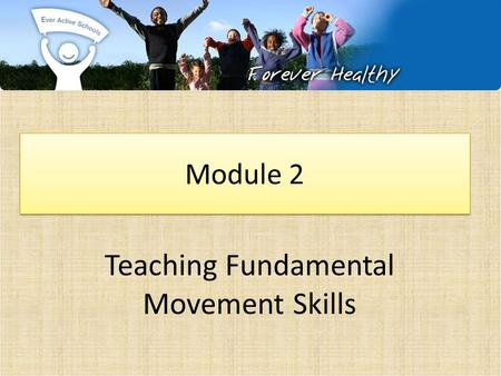 Teaching Fundamental Movement Skills Module 2. Ever Active Schools: Physical Literacy.