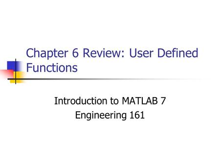 Chapter 6 Review: User Defined Functions Introduction to MATLAB 7 Engineering 161.