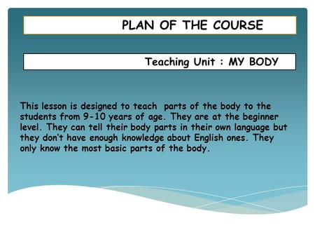 PLAN OF THE COURSE Teaching Unit : MY BODY This lesson is designed to teach parts of the body to the students from 9-10 years of age. They are at the beginner.