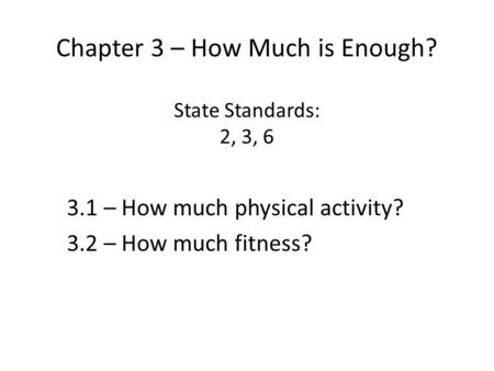 Chapter 3 – How Much is Enough? State Standards: 2, 3, 6 3.1 – How much physical activity? 3.2 – How much fitness?