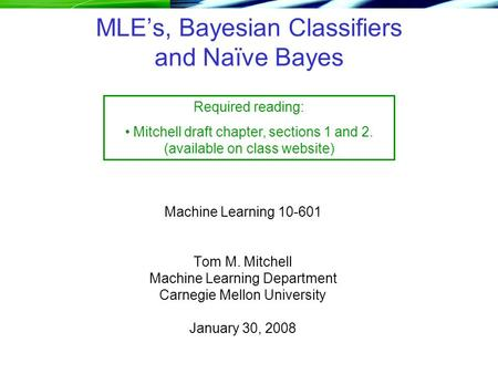 MLE's, Bayesian Classifiers and Naïve Bayes Machine Learning 10-601 Tom M. Mitchell Machine Learning Department Carnegie Mellon University January 30,