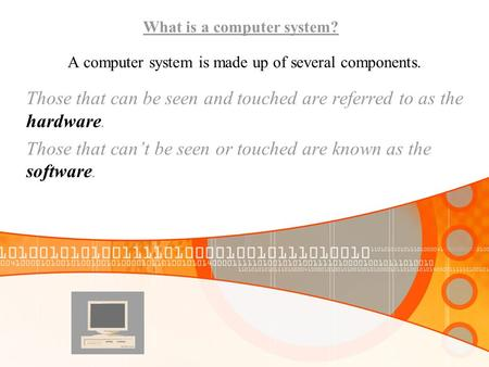 A computer system is made up of several components. Those that can be seen and touched are referred to as the hardware. Those that can't be seen or touched.