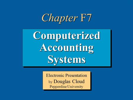 7-1 Computerized Accounting Systems Electronic Presentation by Douglas Cloud Pepperdine University Chapter F7.
