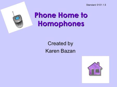 Phone Home to Homophones Created by Karen Bazan Standard 0101.1.5.