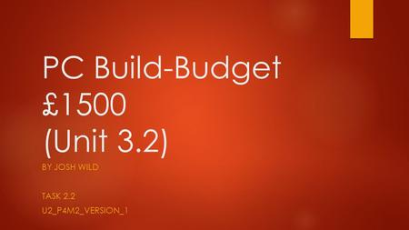 PC Build-Budget £1500 (Unit 3.2) BY JOSH WILD TASK 2.2 U2_P4M2_VERSION_1.