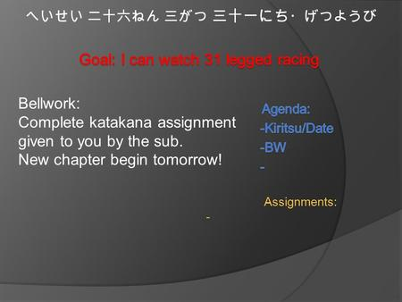 へいせい 二十六ねん 三がつ 三十一にち ・げつようび Bellwork: Complete katakana assignment given to you by the sub. New chapter begin tomorrow! Assignments: -