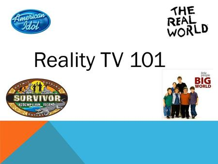Reality TV 101. What is Reality TV? Unscripted Doesn't employ actors Focuses on footage of real events or situations. Reality shows also often use a host.