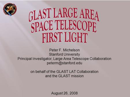 Peter F. Michelson Stanford University Principal Investigator, Large Area Telescope Collaboration on behalf of the GLAST LAT Collaboration.
