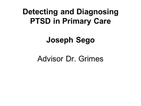 Detecting and Diagnosing PTSD in Primary Care Joseph Sego Advisor Dr. Grimes.