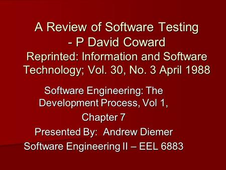 A Review of Software Testing - P David Coward Reprinted: Information and Software Technology; Vol. 30, No. 3 April 1988 Software Engineering: The Development.