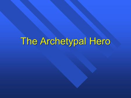 The Archetypal Hero. Jung and Campbell n Carl Jung and Joseph Campbell developed the idea of the archetype. –Archetype: A recurring pattern of images,