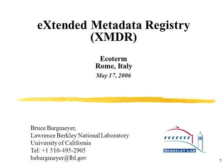1 eXtended Metadata Registry (XMDR) Ecoterm Rome, Italy May 17, 2006 Bruce Bargmeyer, Lawrence Berkley National Laboratory University of California Tel: