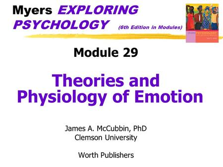 Myers EXPLORING PSYCHOLOGY (6th Edition in Modules) Module 29 Theories and Physiology of Emotion James A. McCubbin, PhD Clemson University Worth Publishers.