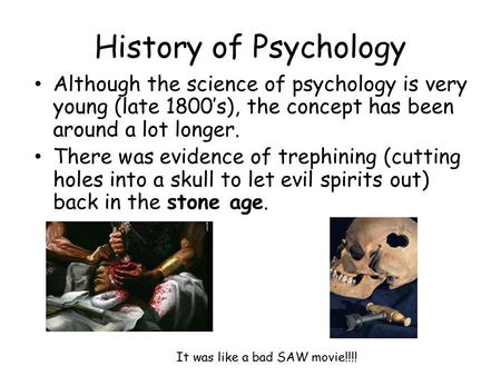 History of Psychology Although the science of psychology is very young (late 1800's), the concept has been around a lot longer. There was evidence of trephining.