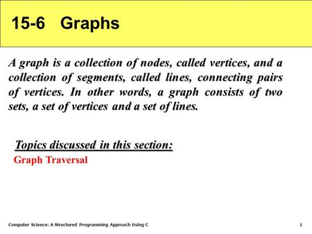 Computer Science: A Structured Programming Approach Using C1 15-6 Graphs A graph is a collection of nodes, called vertices, and a collection of segments,