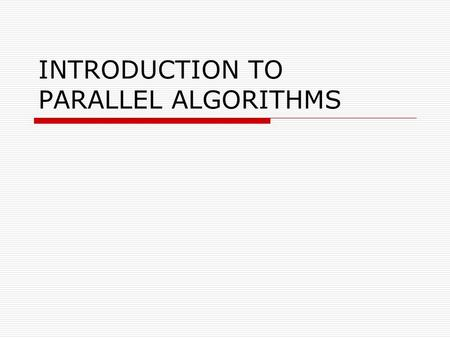 INTRODUCTION TO PARALLEL ALGORITHMS. Objective  Introduction to Parallel Algorithms Tasks and Decomposition Processes and Mapping Processes Versus Processors.
