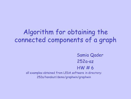 Algorithm for obtaining the connected components of a graph Samia Qader 252a-az HW # 6 all examples obtained from LEDA software in directory: 252a/handout/demo/graphwin/graphwin.
