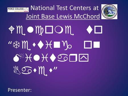 "National Test Centers at Joint Base Lewis McChord Welcome to "" Testing on Military Bases "" Presenter: Micky Pickens—Testing Coordinator."