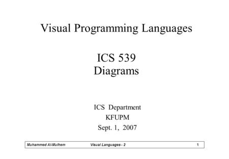 1 Muhammed Al-MulhemVisual Languages - 2 Visual Programming Languages ICS 539 Diagrams ICS Department KFUPM Sept. 1, 2007.