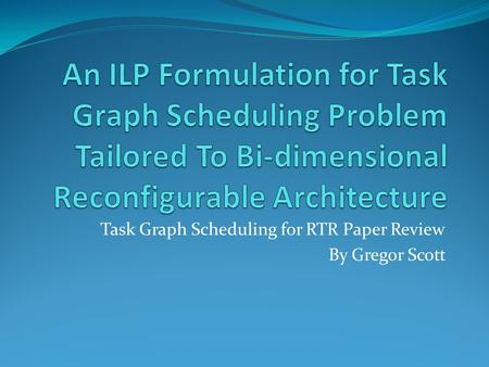Task Graph Scheduling for RTR Paper Review By Gregor Scott.