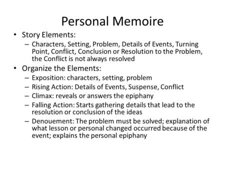 Personal Memoire Story Elements: – Characters, Setting, Problem, Details of Events, Turning Point, Conflict, Conclusion or Resolution to the Problem, the.