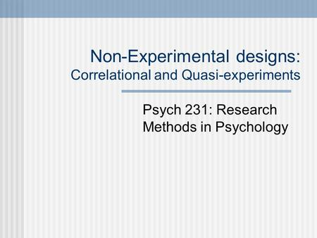 Non-Experimental designs: Correlational and Quasi-experiments Psych 231: Research Methods in Psychology.
