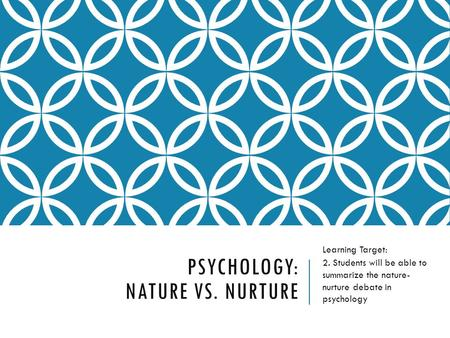 PSYCHOLOGY: NATURE VS. NURTURE Learning Target: 2. Students will be able to summarize the nature- nurture debate in psychology.