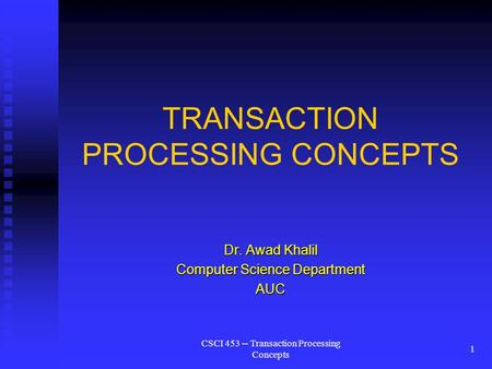 CSCI 453 -- Transaction Processing Concepts 1 TRANSACTION PROCESSING CONCEPTS Dr. Awad Khalil Computer Science Department AUC.
