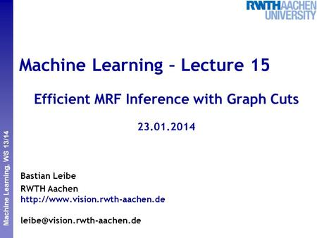 Perceptual and Sensory Augmented Computing Machine Learning, WS 13/14 Machine Learning – Lecture 15 Efficient MRF Inference with Graph Cuts 23.01.2014.
