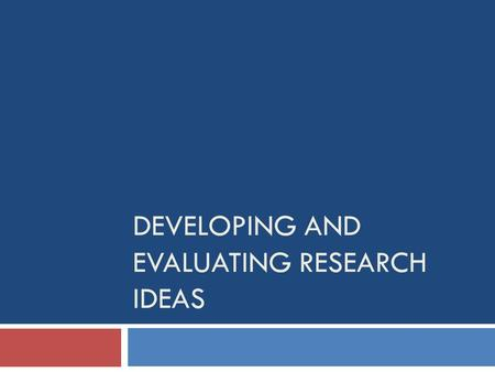 DEVELOPING AND EVALUATING RESEARCH IDEAS. Overview  Generating research ideas  Scientific method and critique  Ideas from theory  Ideas from other.