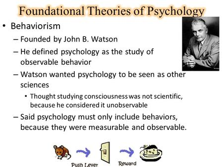 Behaviorism – Founded by John B. Watson – He defined psychology as the study of observable behavior – Watson wanted psychology to be seen as other sciences.