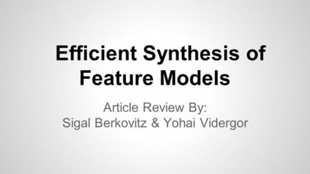 Efficient Synthesis of Feature Models Article Review By: Sigal Berkovitz & Yohai Vidergor.
