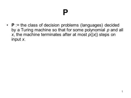 1 P P := the class of decision problems (languages) decided by a Turing machine so that for some polynomial p and all x, the machine terminates after at.